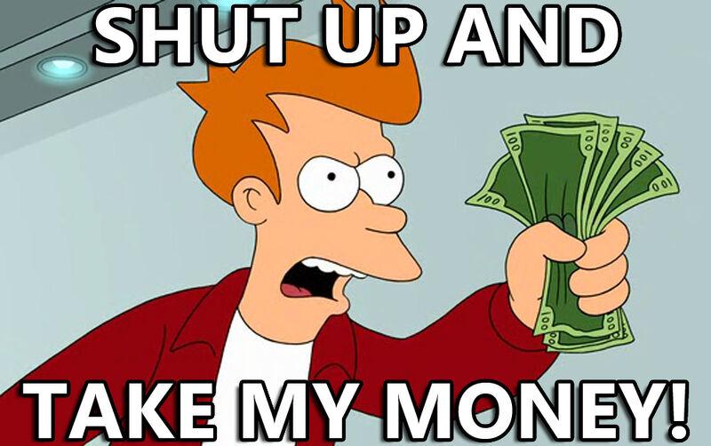 [Immagine: 800px-Shut_up_and_take_my_money.jpg]